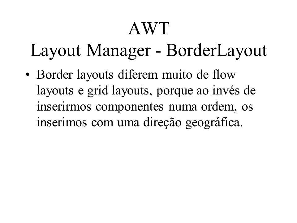AWT Layout Manager - BorderLayout Border layouts diferem muito de flow layouts e grid layouts, porque ao invés de inserirmos componentes numa ordem, o