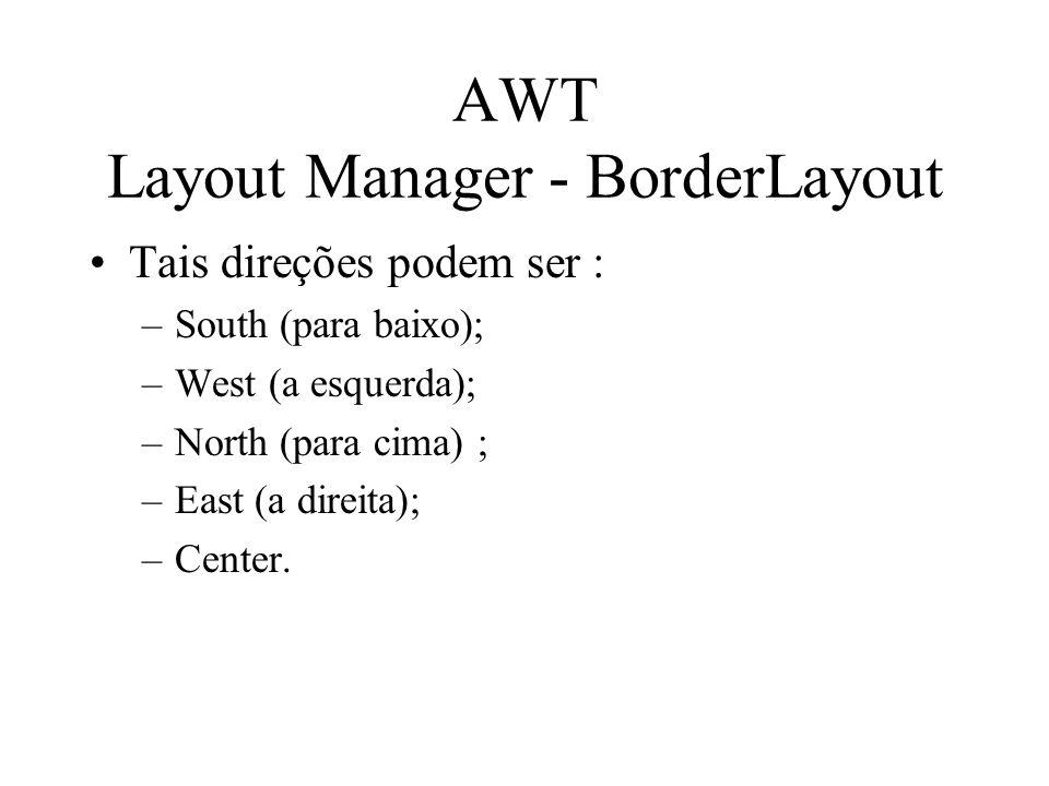 AWT Layout Manager - BorderLayout Tais direções podem ser : –South (para baixo); –West (a esquerda); –North (para cima) ; –East (a direita); –Center.
