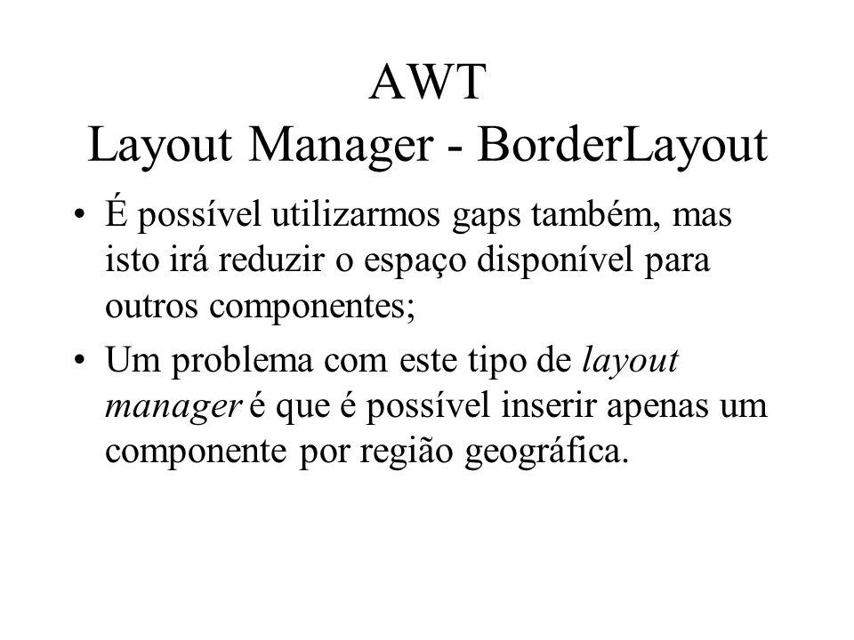 AWT Layout Manager - BorderLayout É possível utilizarmos gaps também, mas isto irá reduzir o espaço disponível para outros componentes; Um problema co