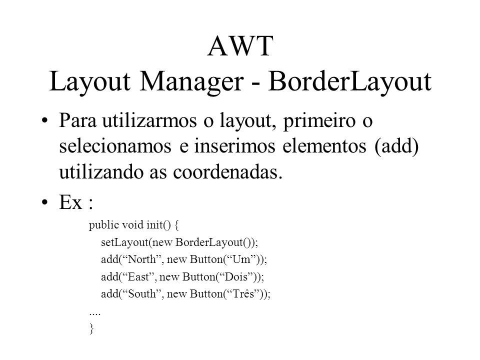AWT Layout Manager - BorderLayout Para utilizarmos o layout, primeiro o selecionamos e inserimos elementos (add) utilizando as coordenadas. Ex : publi