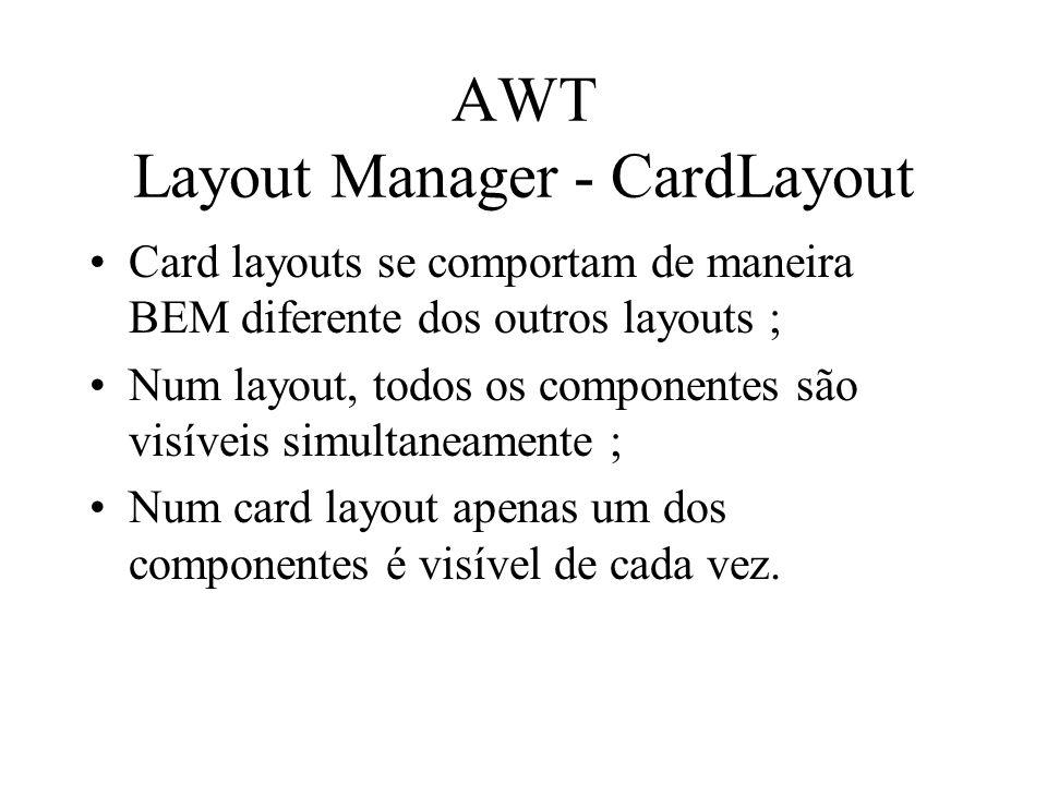 AWT Layout Manager - CardLayout Card layouts se comportam de maneira BEM diferente dos outros layouts ; Num layout, todos os componentes são visíveis