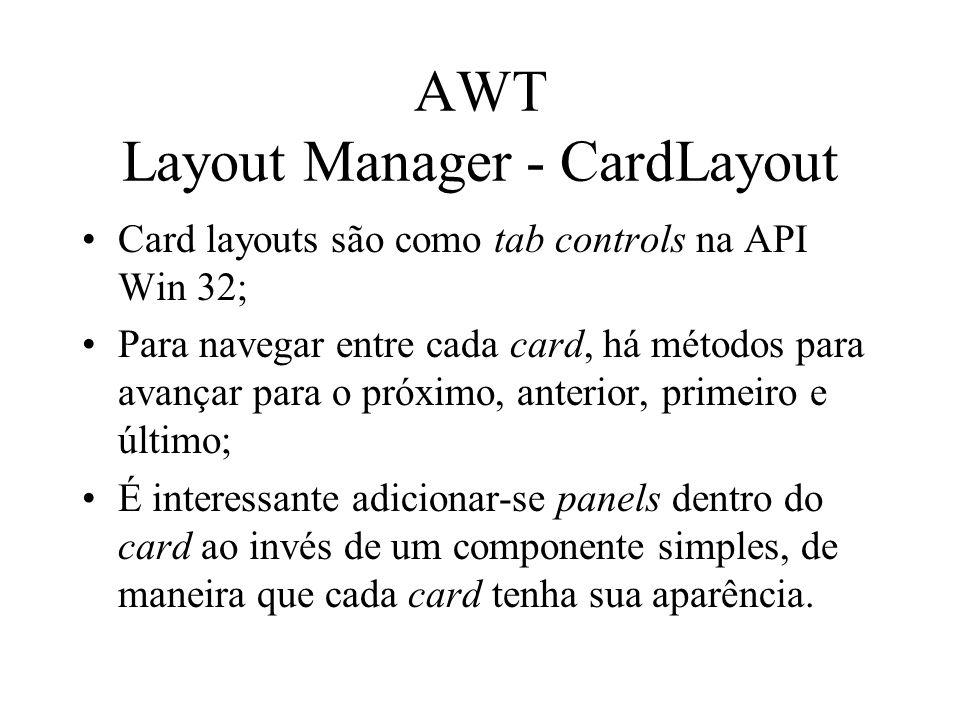 AWT Layout Manager - CardLayout Card layouts são como tab controls na API Win 32; Para navegar entre cada card, há métodos para avançar para o próximo