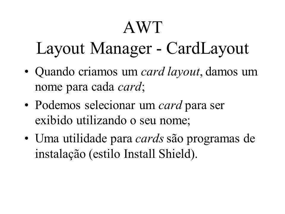 AWT Layout Manager - CardLayout Quando criamos um card layout, damos um nome para cada card; Podemos selecionar um card para ser exibido utilizando o