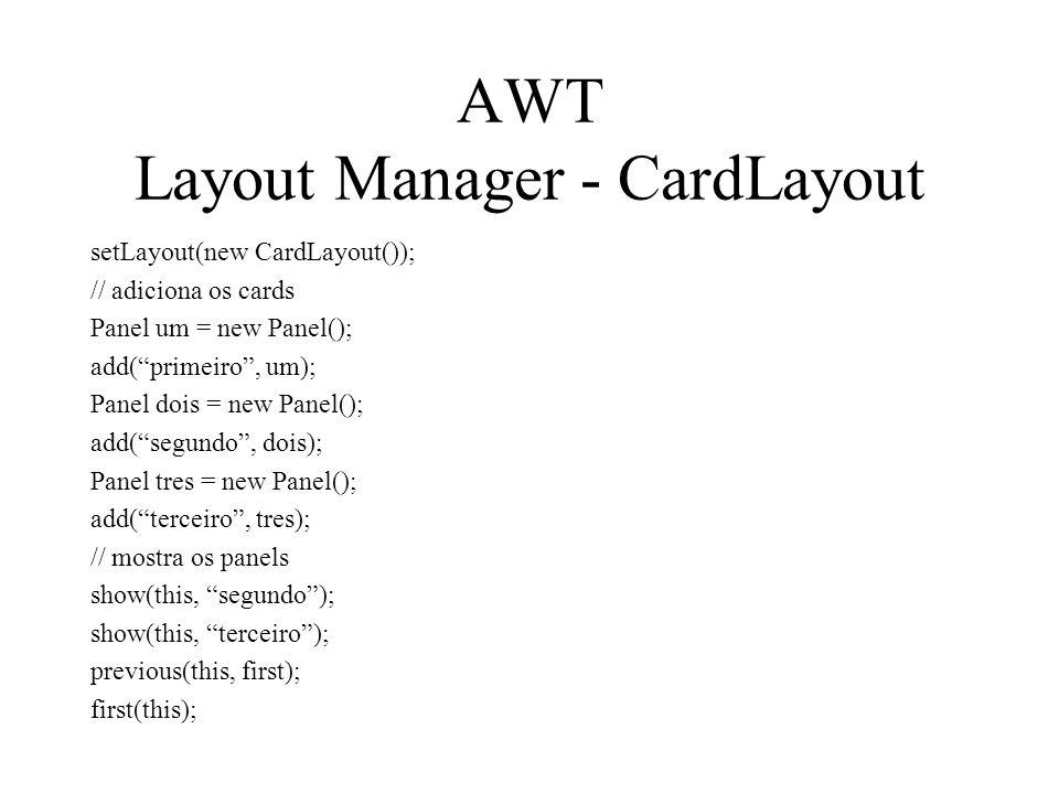 AWT Layout Manager - CardLayout setLayout(new CardLayout()); // adiciona os cards Panel um = new Panel(); add(primeiro, um); Panel dois = new Panel();