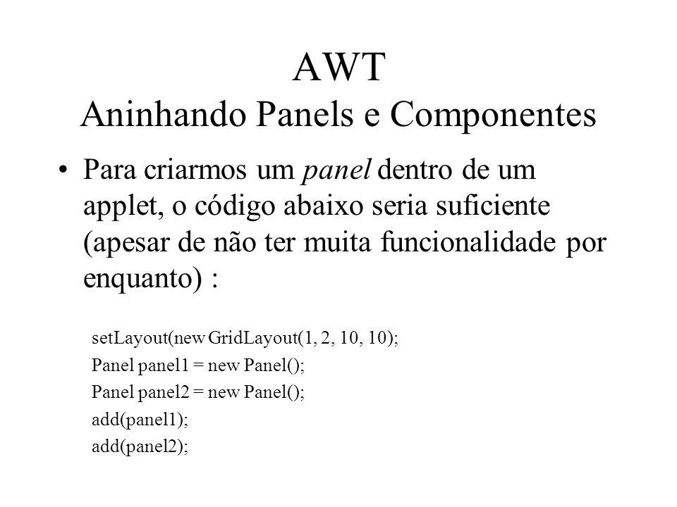 AWT Aninhando Panels e Componentes Para criarmos um panel dentro de um applet, o código abaixo seria suficiente (apesar de não ter muita funcionalidad
