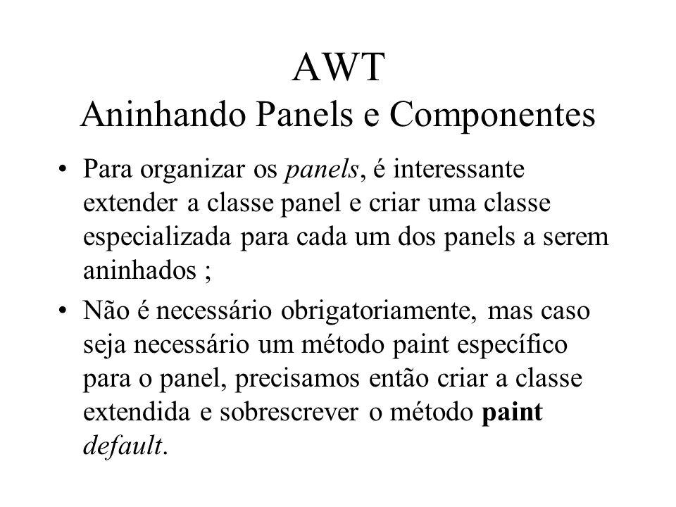 AWT Aninhando Panels e Componentes Para organizar os panels, é interessante extender a classe panel e criar uma classe especializada para cada um dos