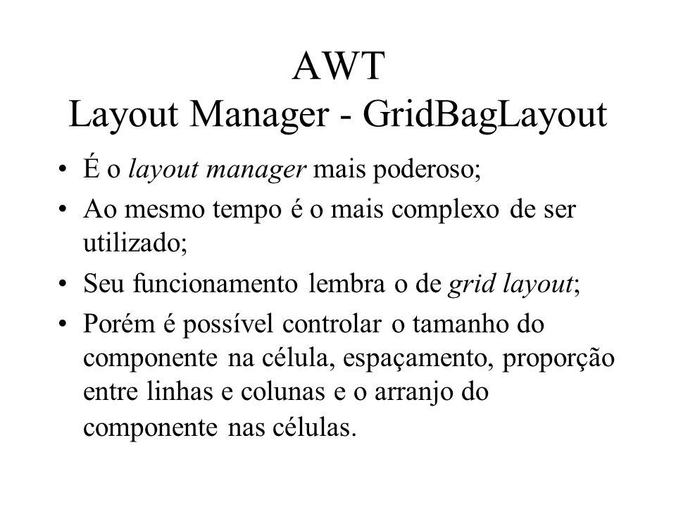 AWT Layout Manager - GridBagLayout É o layout manager mais poderoso; Ao mesmo tempo é o mais complexo de ser utilizado; Seu funcionamento lembra o de