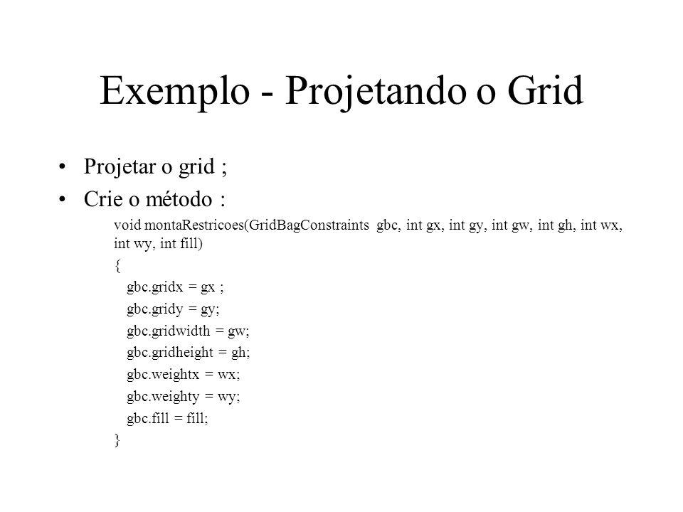 Exemplo - Projetando o Grid Projetar o grid ; Crie o método : void montaRestricoes(GridBagConstraints gbc, int gx, int gy, int gw, int gh, int wx, int