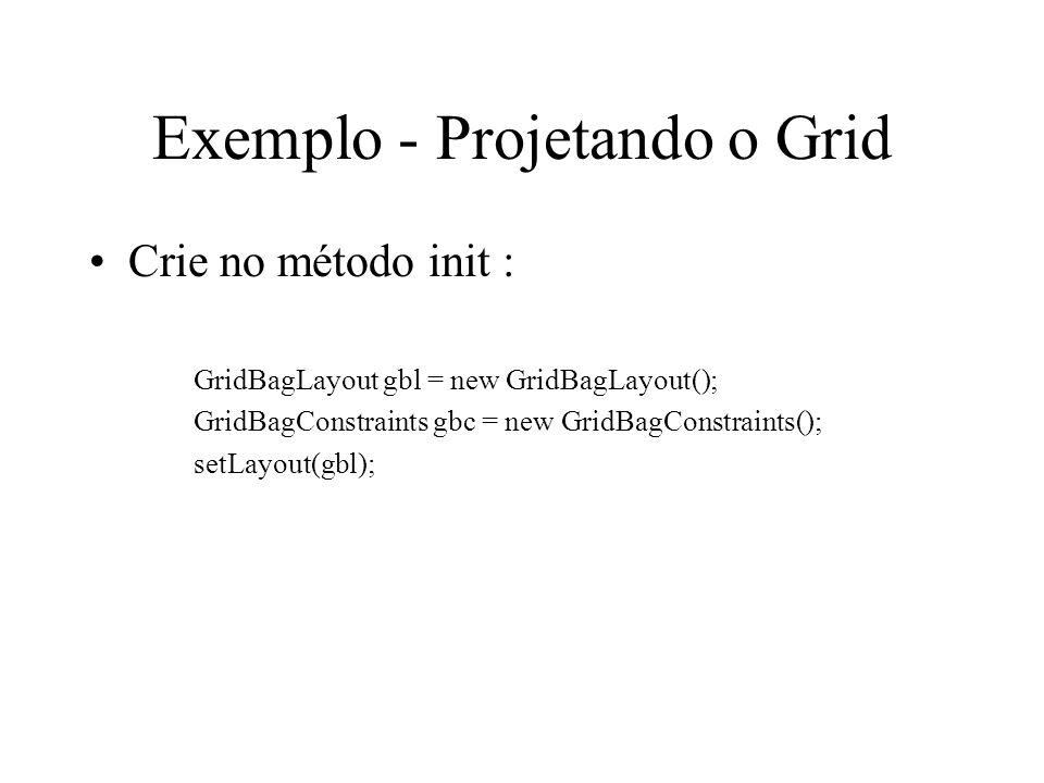 Exemplo - Projetando o Grid Crie no método init : GridBagLayout gbl = new GridBagLayout(); GridBagConstraints gbc = new GridBagConstraints(); setLayou