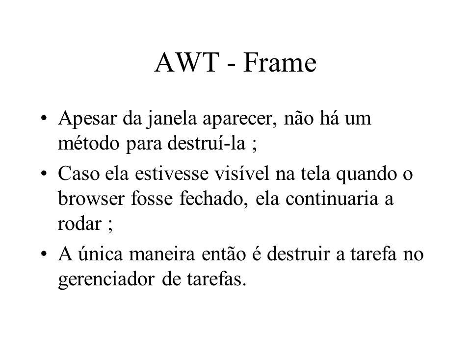 AWT - Frame Apesar da janela aparecer, não há um método para destruí-la ; Caso ela estivesse visível na tela quando o browser fosse fechado, ela conti