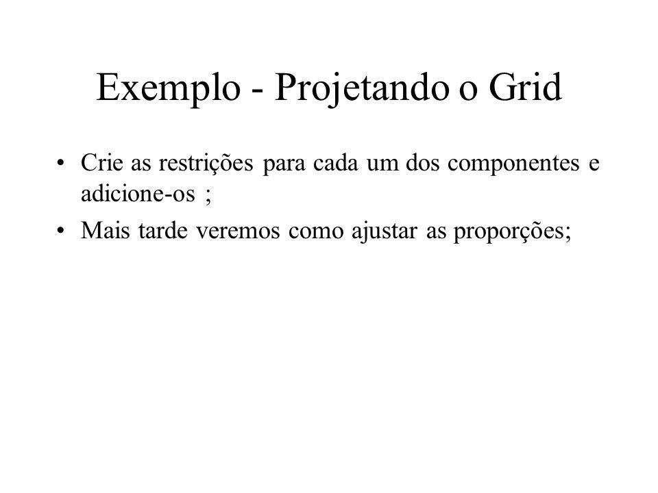 Exemplo - Projetando o Grid Crie as restrições para cada um dos componentes e adicione-os ; Mais tarde veremos como ajustar as proporções;