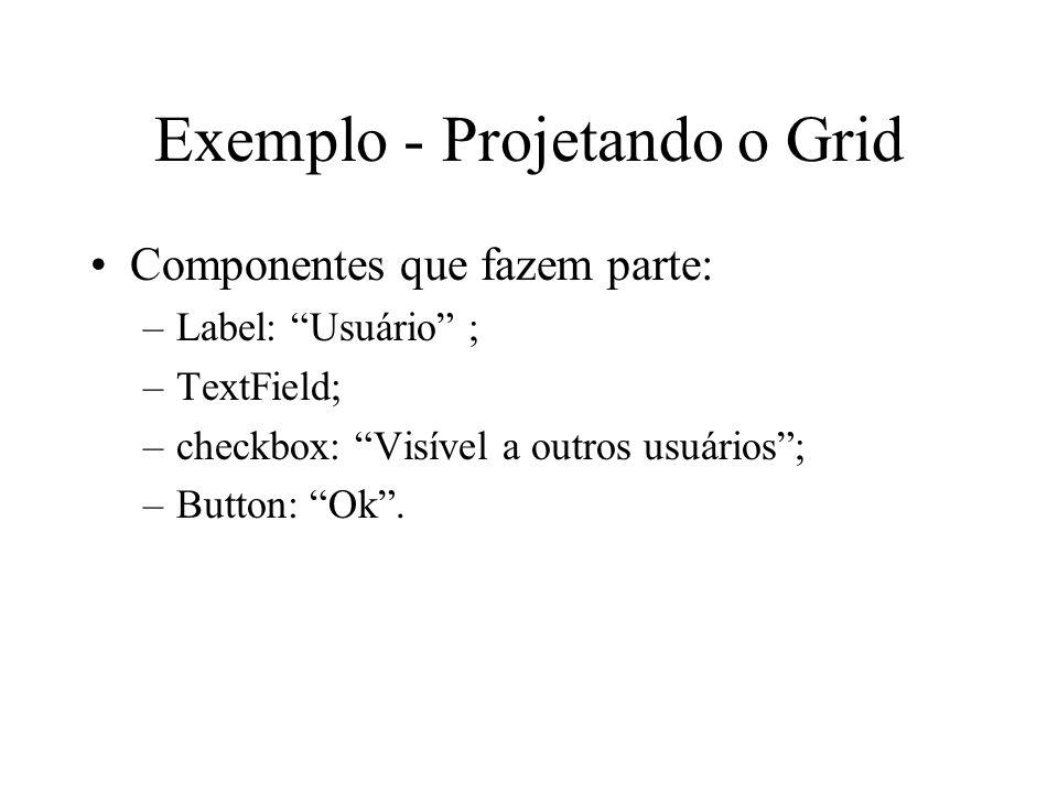 Exemplo - Projetando o Grid Componentes que fazem parte: –Label: Usuário ; –TextField; –checkbox: Visível a outros usuários; –Button: Ok.
