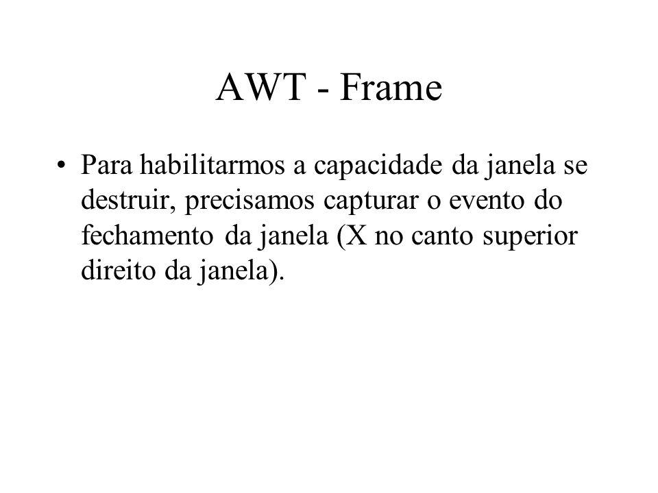 AWT - Frame Para habilitarmos a capacidade da janela se destruir, precisamos capturar o evento do fechamento da janela (X no canto superior direito da