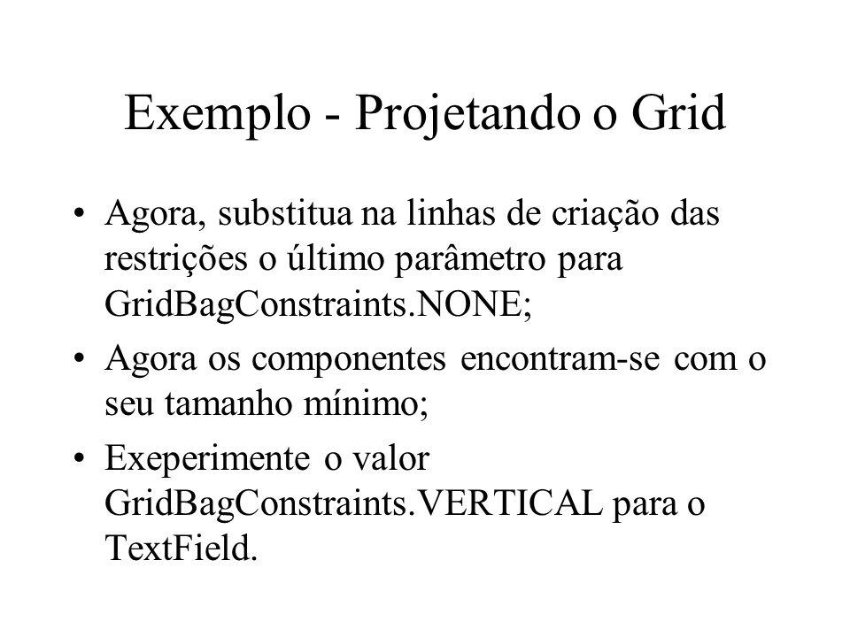 Exemplo - Projetando o Grid Agora, substitua na linhas de criação das restrições o último parâmetro para GridBagConstraints.NONE; Agora os componentes