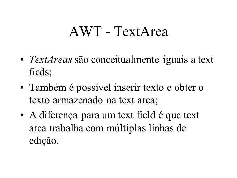 AWT - TextArea TextAreas são conceitualmente iguais a text fieds; Também é possível inserir texto e obter o texto armazenado na text area; A diferença
