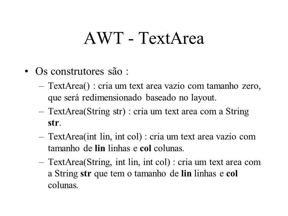 AWT - TextArea Os construtores são : –TextArea() : cria um text area vazio com tamanho zero, que será redimensionado baseado no layout. –TextArea(Stri