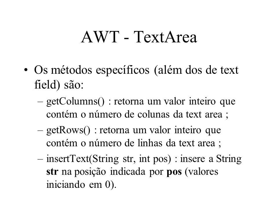 AWT - TextArea Os métodos específicos (além dos de text field) são: –getColumns() : retorna um valor inteiro que contém o número de colunas da text ar