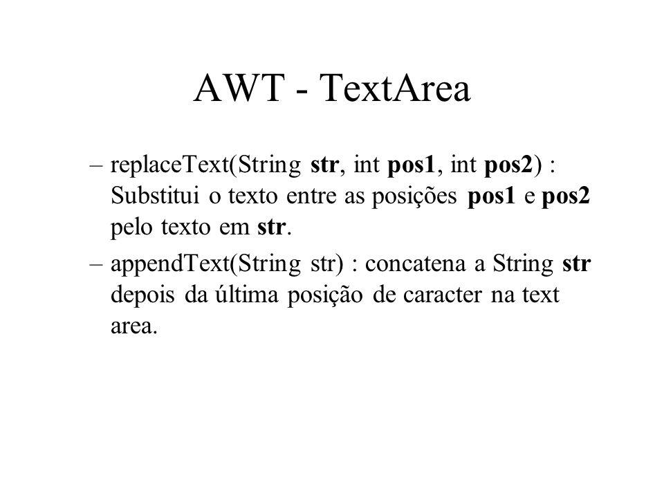 AWT - TextArea –replaceText(String str, int pos1, int pos2) : Substitui o texto entre as posições pos1 e pos2 pelo texto em str. –appendText(String st