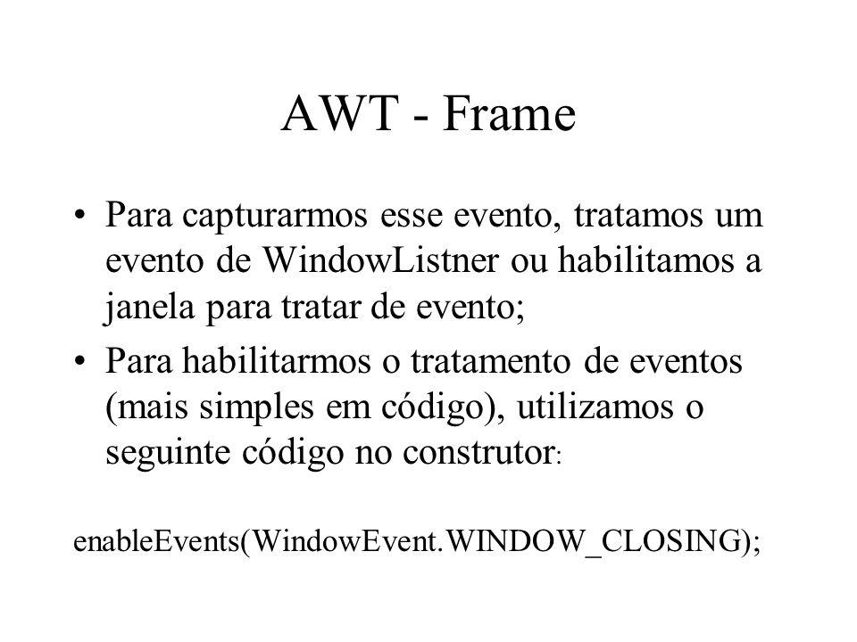 AWT - Frame Para capturarmos esse evento, tratamos um evento de WindowListner ou habilitamos a janela para tratar de evento; Para habilitarmos o trata
