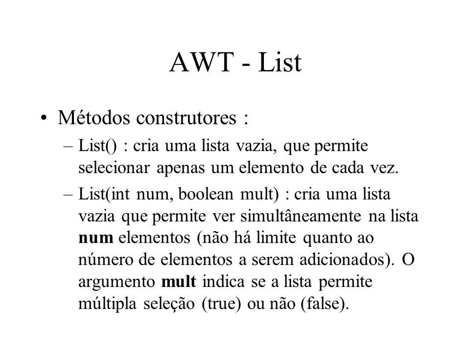 AWT - List Métodos construtores : –List() : cria uma lista vazia, que permite selecionar apenas um elemento de cada vez. –List(int num, boolean mult)