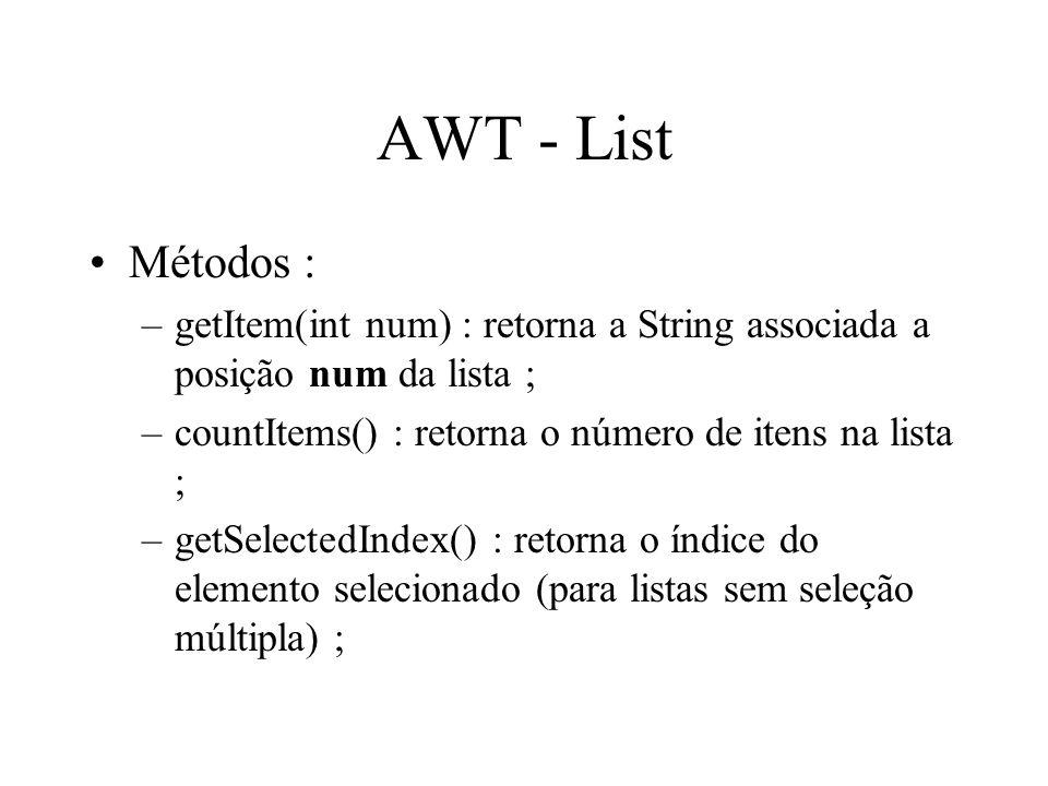 AWT - List Métodos : –getItem(int num) : retorna a String associada a posição num da lista ; –countItems() : retorna o número de itens na lista ; –get