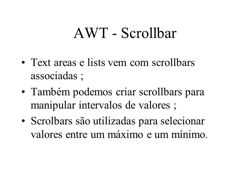 AWT - Scrollbar Text areas e lists vem com scrollbars associadas ; Também podemos criar scrollbars para manipular intervalos de valores ; Scrolbars sã