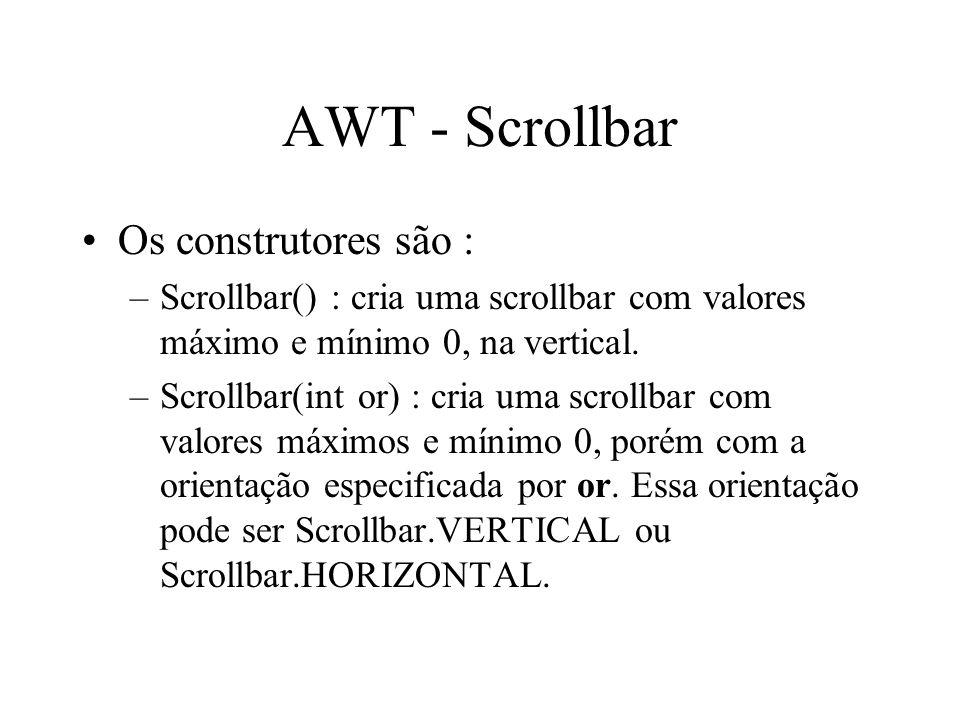 AWT - Scrollbar Os construtores são : –Scrollbar() : cria uma scrollbar com valores máximo e mínimo 0, na vertical. –Scrollbar(int or) : cria uma scro
