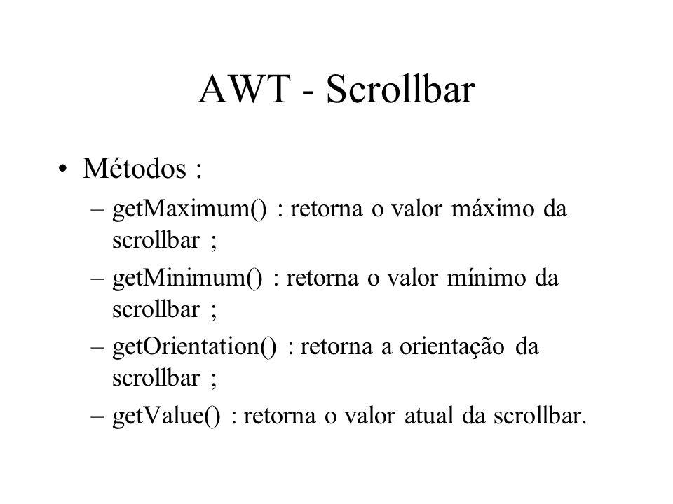 AWT - Scrollbar Métodos : –getMaximum() : retorna o valor máximo da scrollbar ; –getMinimum() : retorna o valor mínimo da scrollbar ; –getOrientation(