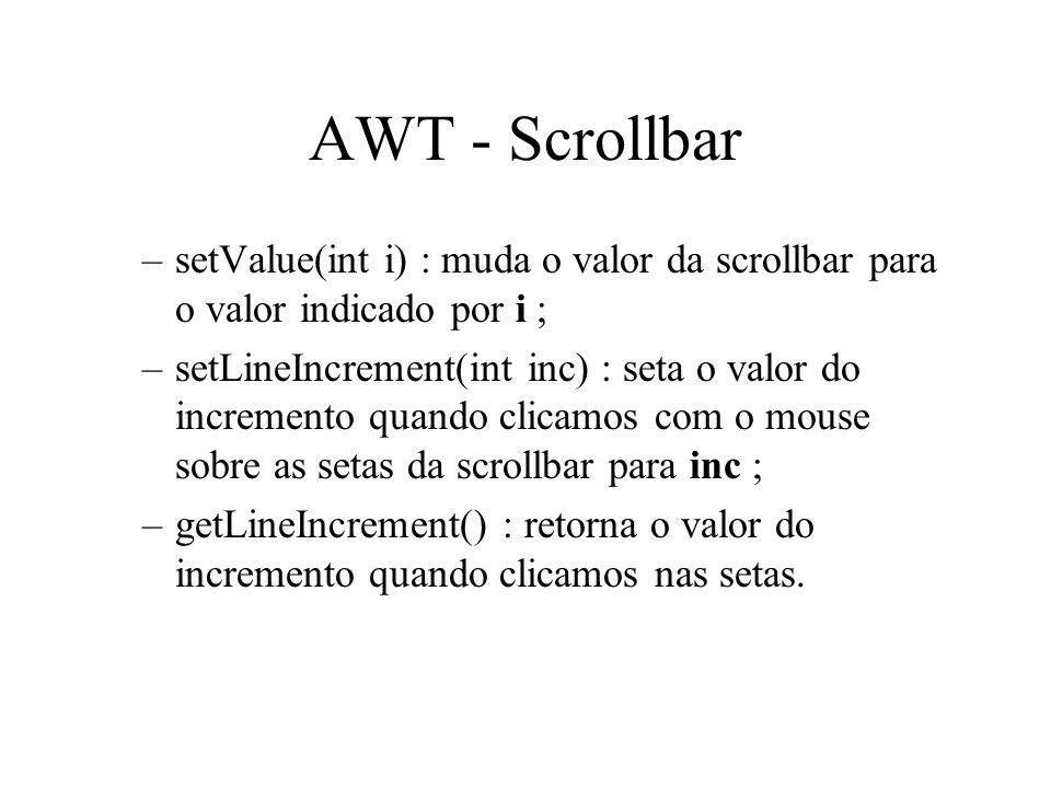 AWT - Scrollbar –setValue(int i) : muda o valor da scrollbar para o valor indicado por i ; –setLineIncrement(int inc) : seta o valor do incremento qua