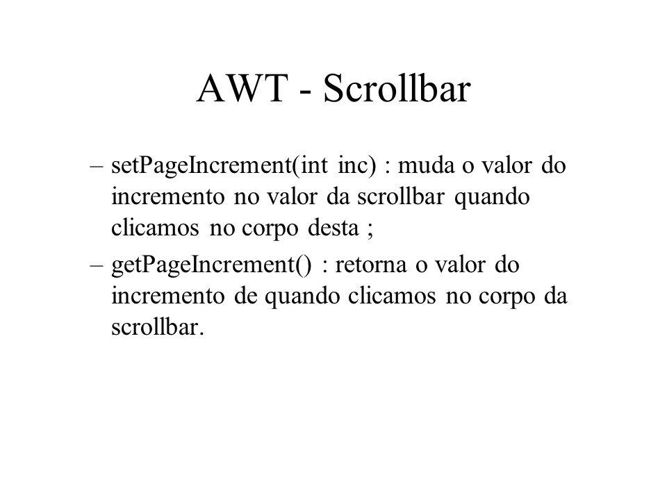 AWT - Scrollbar –setPageIncrement(int inc) : muda o valor do incremento no valor da scrollbar quando clicamos no corpo desta ; –getPageIncrement() : r