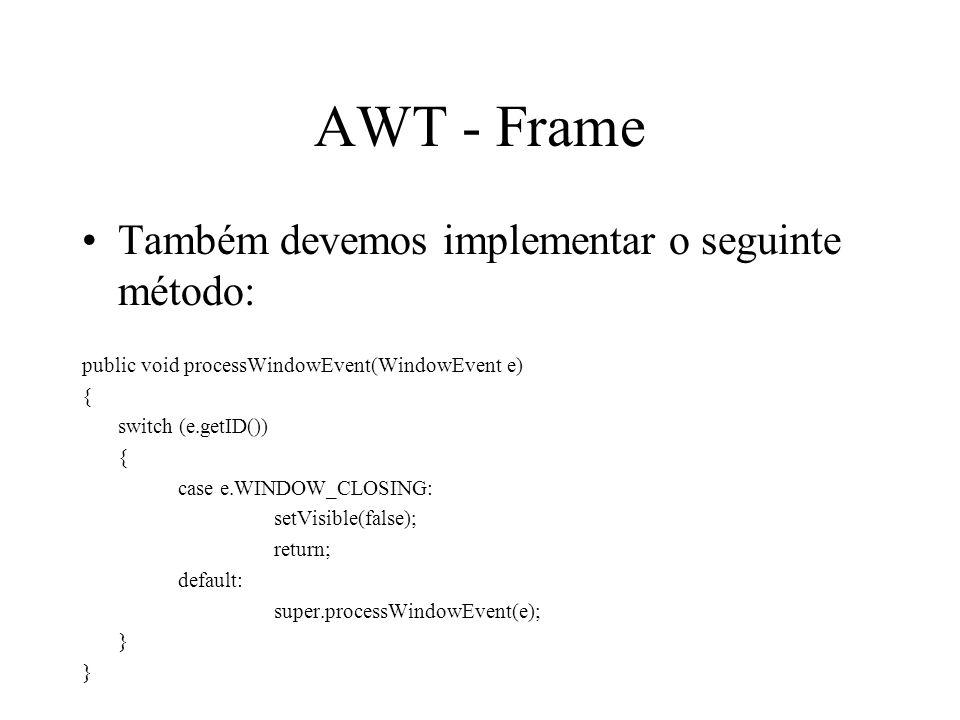 AWT - Frame Também devemos implementar o seguinte método: public void processWindowEvent(WindowEvent e) { switch (e.getID()) { case e.WINDOW_CLOSING: