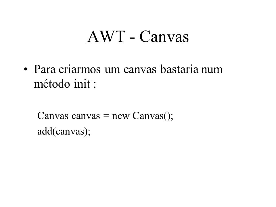 AWT - Canvas Para criarmos um canvas bastaria num método init : Canvas canvas = new Canvas(); add(canvas);