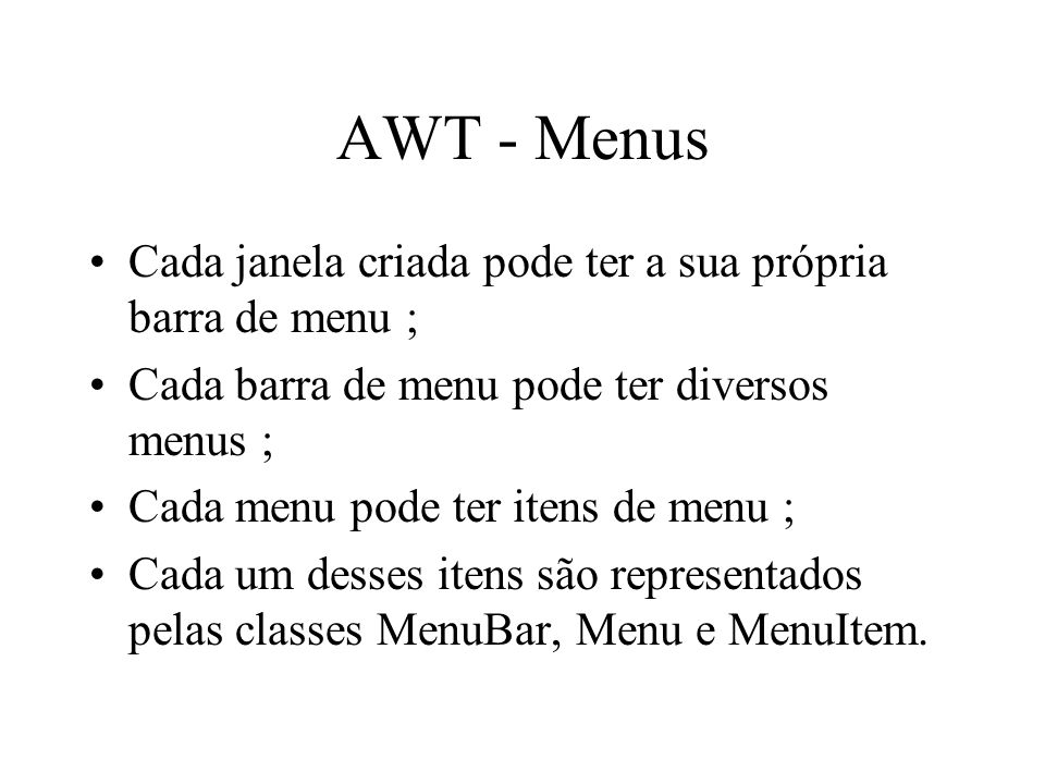 AWT - Menus Cada janela criada pode ter a sua própria barra de menu ; Cada barra de menu pode ter diversos menus ; Cada menu pode ter itens de menu ;