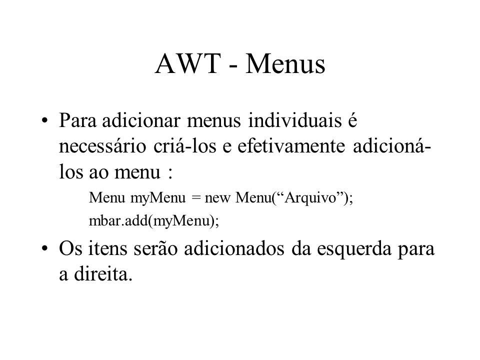AWT - Menus Para adicionar menus individuais é necessário criá-los e efetivamente adicioná- los ao menu : Menu myMenu = new Menu(Arquivo); mbar.add(my