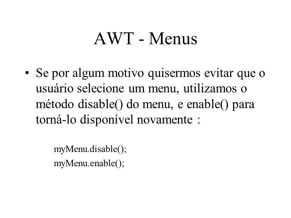 AWT - Menus Se por algum motivo quisermos evitar que o usuário selecione um menu, utilizamos o método disable() do menu, e enable() para torná-lo disp