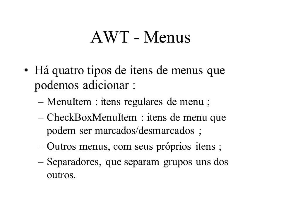 AWT - Menus Há quatro tipos de itens de menus que podemos adicionar : –MenuItem : itens regulares de menu ; –CheckBoxMenuItem : itens de menu que pode