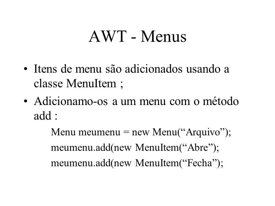 AWT - Menus Itens de menu são adicionados usando a classe MenuItem ; Adicionamo-os a um menu com o método add : Menu meumenu = new Menu(Arquivo); meum