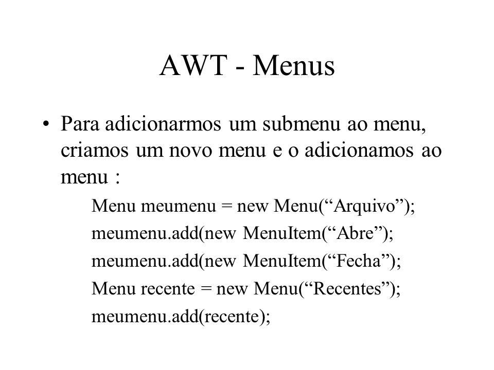 AWT - Menus Para adicionarmos um submenu ao menu, criamos um novo menu e o adicionamos ao menu : Menu meumenu = new Menu(Arquivo); meumenu.add(new Men