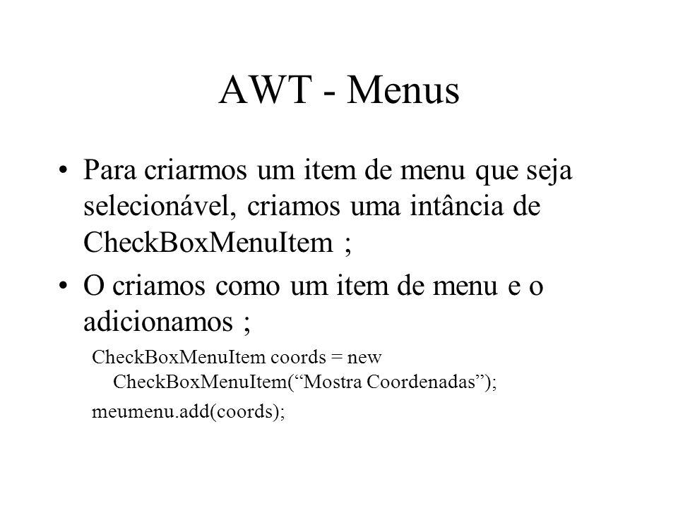 AWT - Menus Para criarmos um item de menu que seja selecionável, criamos uma intância de CheckBoxMenuItem ; O criamos como um item de menu e o adicion