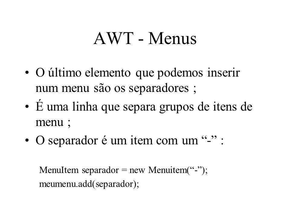 AWT - Menus O último elemento que podemos inserir num menu são os separadores ; É uma linha que separa grupos de itens de menu ; O separador é um item