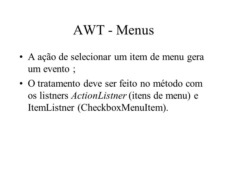 AWT - Menus A ação de selecionar um item de menu gera um evento ; O tratamento deve ser feito no método com os listners ActionListner (itens de menu)