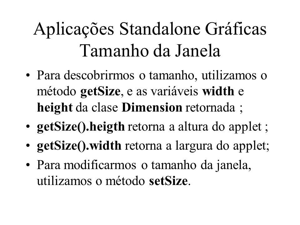 Aplicações Standalone Gráficas Tamanho da Janela Para descobrirmos o tamanho, utilizamos o método getSize, e as variáveis width e height da clase Dime