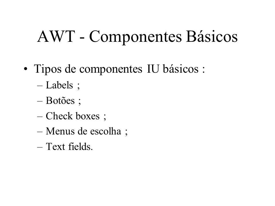 AWT - Componentes Básicos Tipos de componentes IU básicos : –Labels ; –Botões ; –Check boxes ; –Menus de escolha ; –Text fields.