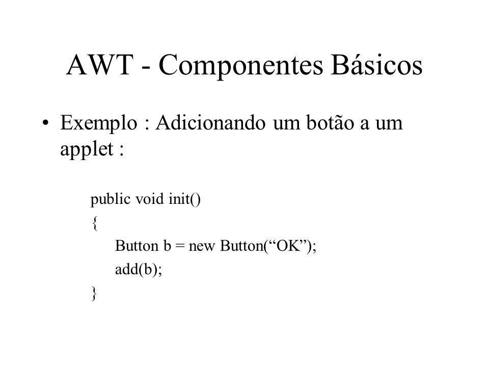 AWT - Componentes Básicos Exemplo : Adicionando um botão a um applet : public void init() { Button b = new Button(OK); add(b); }