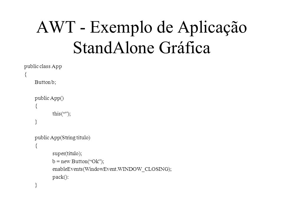 AWT - Exemplo de Aplicação StandAlone Gráfica public class App { Button b; public App() { this(); } public App(String titulo) { super(titulo); b = new