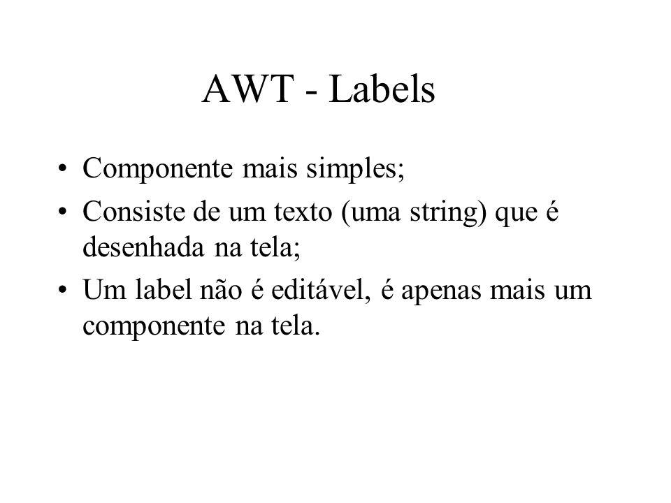 AWT - Labels Componente mais simples; Consiste de um texto (uma string) que é desenhada na tela; Um label não é editável, é apenas mais um componente