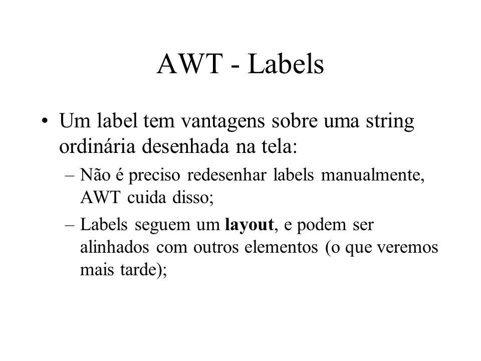 AWT - Labels Um label tem vantagens sobre uma string ordinária desenhada na tela: –Não é preciso redesenhar labels manualmente, AWT cuida disso; –Labe