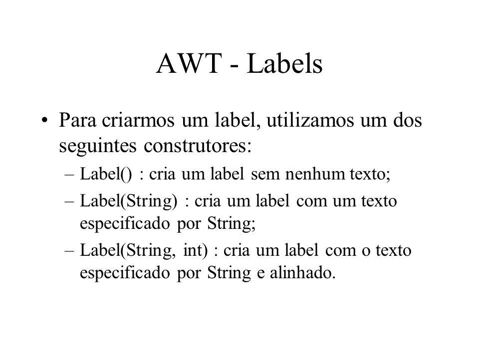 AWT - Labels Para criarmos um label, utilizamos um dos seguintes construtores: –Label() : cria um label sem nenhum texto; –Label(String) : cria um lab