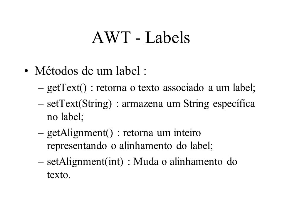 AWT - Labels Métodos de um label : –getText() : retorna o texto associado a um label; –setText(String) : armazena um String específica no label; –getA