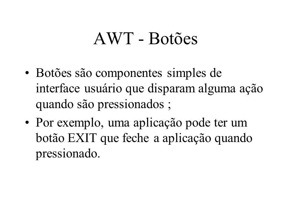AWT - Botões Botões são componentes simples de interface usuário que disparam alguma ação quando são pressionados ; Por exemplo, uma aplicação pode te